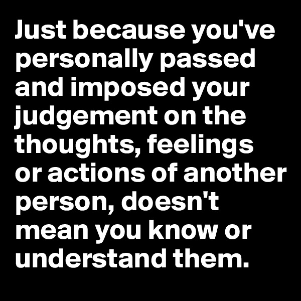 Just because you've personally passed and imposed your judgement on the thoughts, feelings or actions of another person, doesn't mean you know or understand them.