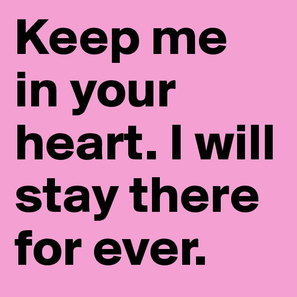 Keep me in your heart. I will stay there for ever.