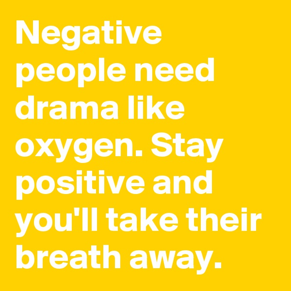Negative people need drama like oxygen. Stay positive and you'll take their breath away.