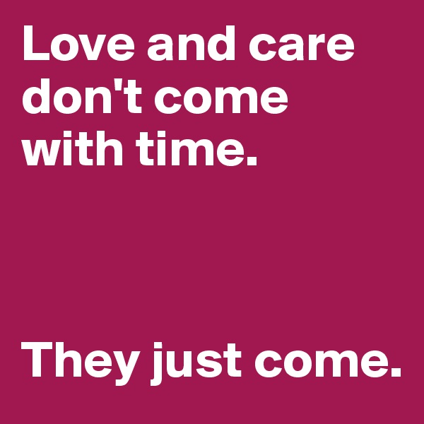 Love and care don't come with time.    They just come.