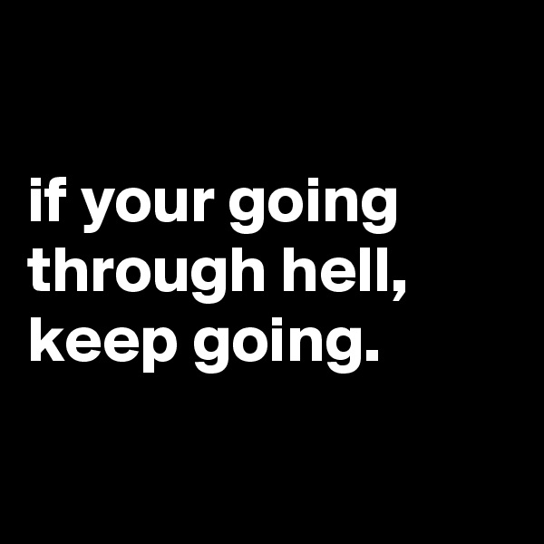 if your going through hell, keep going.