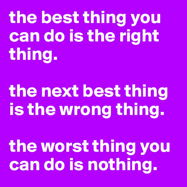 the best thing you can do is the right thing.  the next best thing is the wrong thing.  the worst thing you can do is nothing.