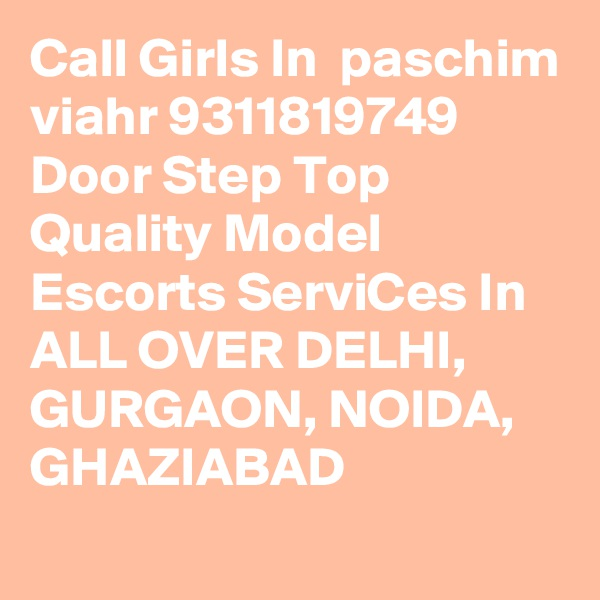Call Girls In  paschim viahr 9311819749 Door Step Top Quality Model Escorts ServiCes In ALL OVER DELHI, GURGAON, NOIDA, GHAZIABAD