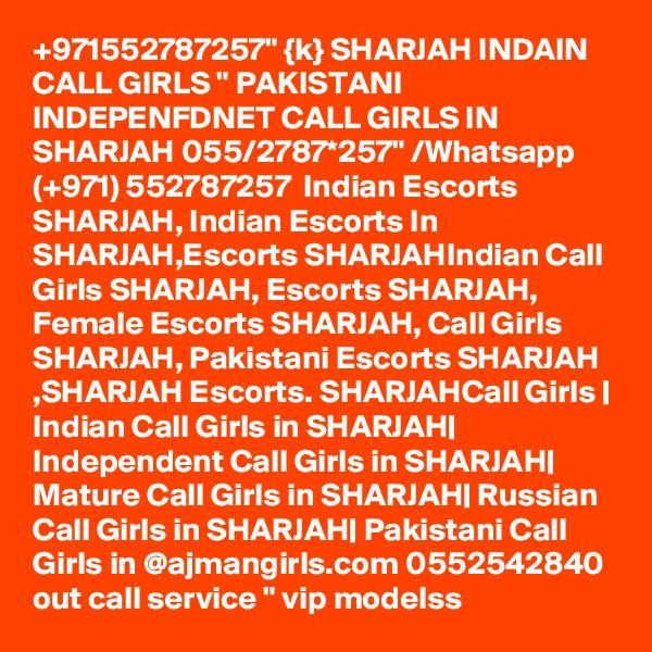 "+971552787257"" {k} SHARJAH INDAIN CALL GIRLS "" PAKISTANI INDEPENFDNET CALL GIRLS IN SHARJAH 055/2787*257"" /Whatsapp  (+971) 552787257  Indian Escorts SHARJAH, Indian Escorts In SHARJAH,Escorts SHARJAHIndian Call Girls SHARJAH, Escorts SHARJAH, Female Escorts SHARJAH, Call Girls SHARJAH, Pakistani Escorts SHARJAH ,SHARJAH Escorts. SHARJAHCall Girls | Indian Call Girls in SHARJAH| Independent Call Girls in SHARJAH| Mature Call Girls in SHARJAH| Russian Call Girls in SHARJAH| Pakistani Call Girls in @ajmangirls.com 0552542840 out call service "" vip modelss"