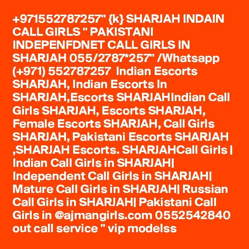 "+971552787257"" {k} SHARJAH INDAIN CALL GIRLS "" PAKISTANI INDEPENFDNET CALL GIRLS IN SHARJAH 055/2787*257"" /Whatsapp  (+971) 552787257  Indian Escorts SHARJAH, Indian Escorts In SHARJAH,Escorts SHARJAHIndian Call Girls SHARJAH, Escorts SHARJAH, Female Escorts SHARJAH, Call Girls SHARJAH, Pakistani Escorts SHARJAH ,SHARJAH Escorts. SHARJAHCall Girls   Indian Call Girls in SHARJAH  Independent Call Girls in SHARJAH  Mature Call Girls in SHARJAH  Russian Call Girls in SHARJAH  Pakistani Call Girls in @ajmangirls.com 0552542840 out call service "" vip modelss"