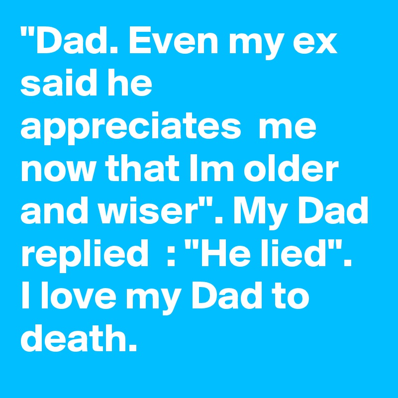 """""""Dad. Even my ex said he appreciates  me now that Im older and wiser"""". My Dad replied  : """"He lied"""". I love my Dad to death."""