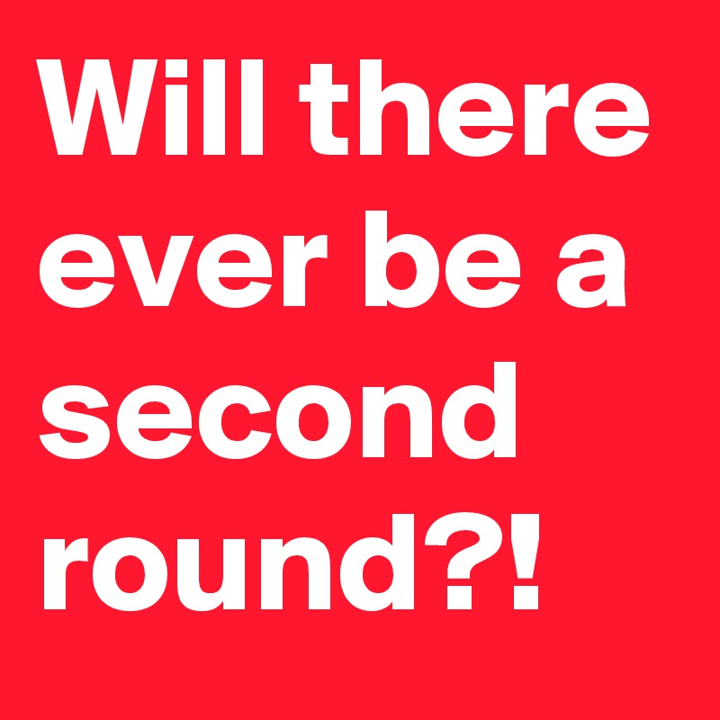 Will there ever be a second round?!
