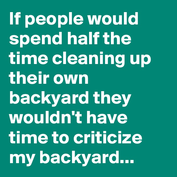 If people would spend half the time cleaning up their own backyard they wouldn't have time to criticize my backyard...