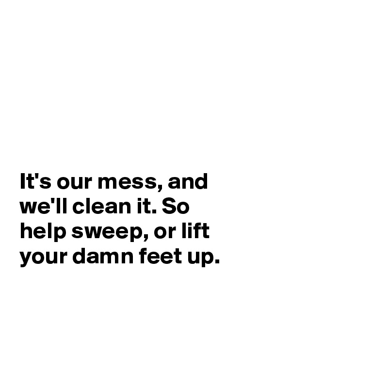 It's our mess, and we'll clean it. So  help sweep, or lift your damn feet up.