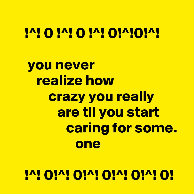 !^! 0 !^! 0 !^! 0!^!0!^!        you never                                      realize how                                    crazy you really                         are til you start                          caring for some.                        one       !^! 0!^! 0!^! 0!^! 0!^! 0!