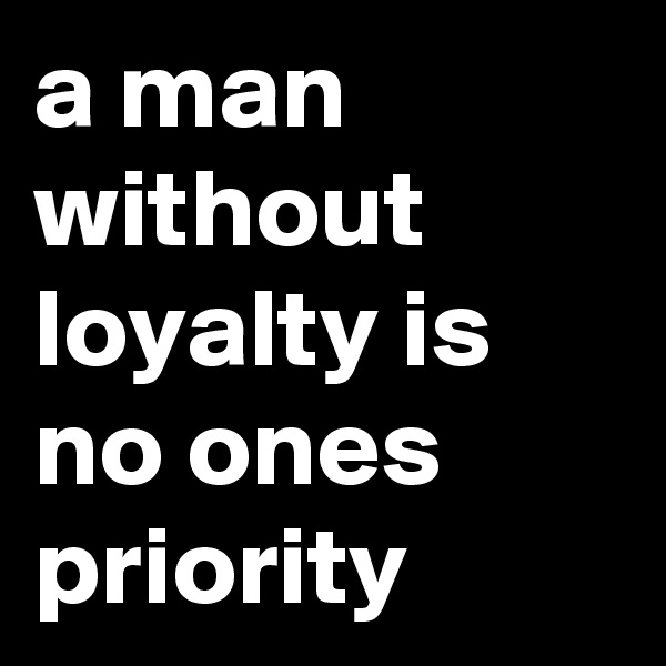 a man without loyalty is no ones priority