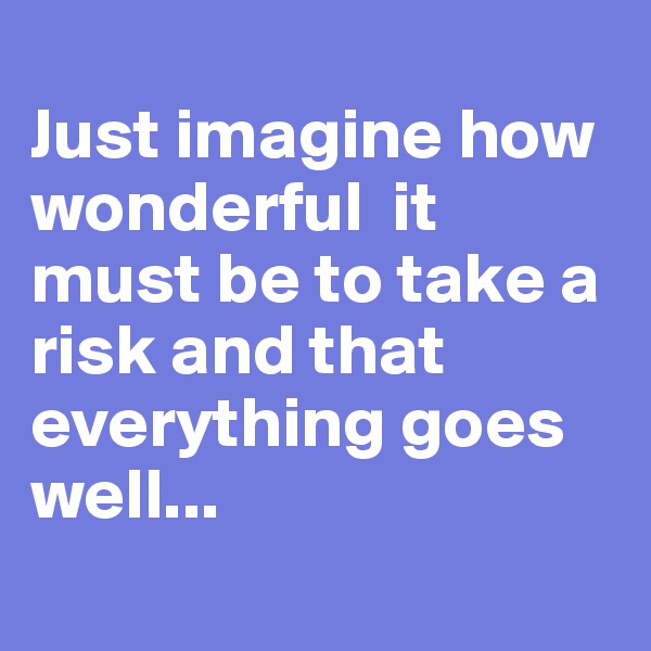 Just imagine how wonderful  it must be to take a risk and that everything goes well...