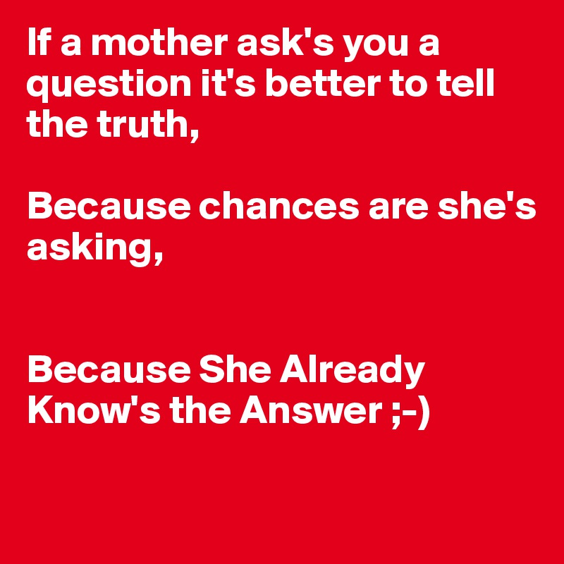 If a mother ask's you a question it's better to tell the truth,  Because chances are she's  asking,   Because She Already Know's the Answer ;-)
