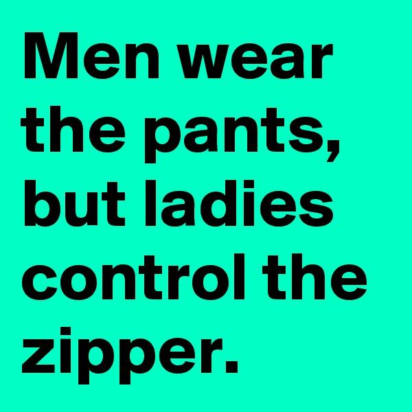 Men wear the pants,  but ladies control the zipper.