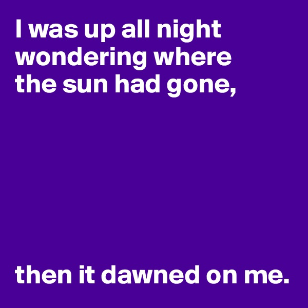 I was up all night wondering where the sun had gone,       then it dawned on me.