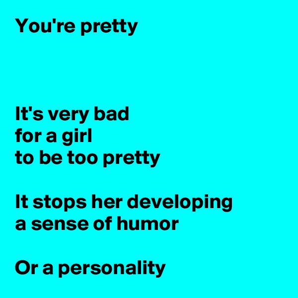 You're pretty    It's very bad for a girl to be too pretty  It stops her developing a sense of humor  Or a personality