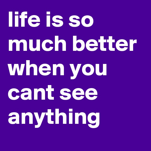 life is so much better when you cant see anything