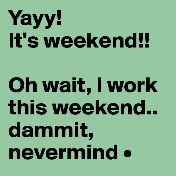 Yayy! It's weekend!!   Oh wait, I work this weekend.. dammit, nevermind •