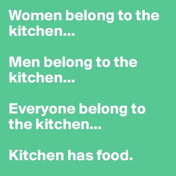 Women belong to the kitchen...  Men belong to the kitchen...  Everyone belong to the kitchen...  Kitchen has food.