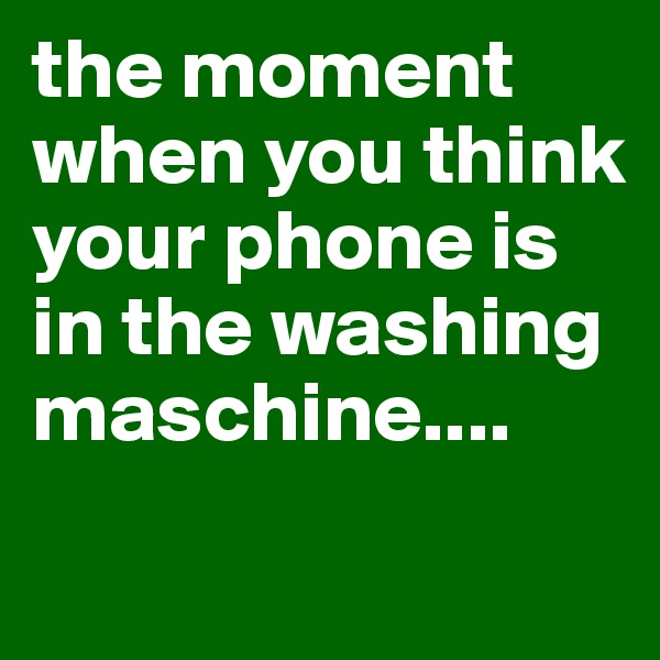 the moment when you think your phone is in the washing maschine....