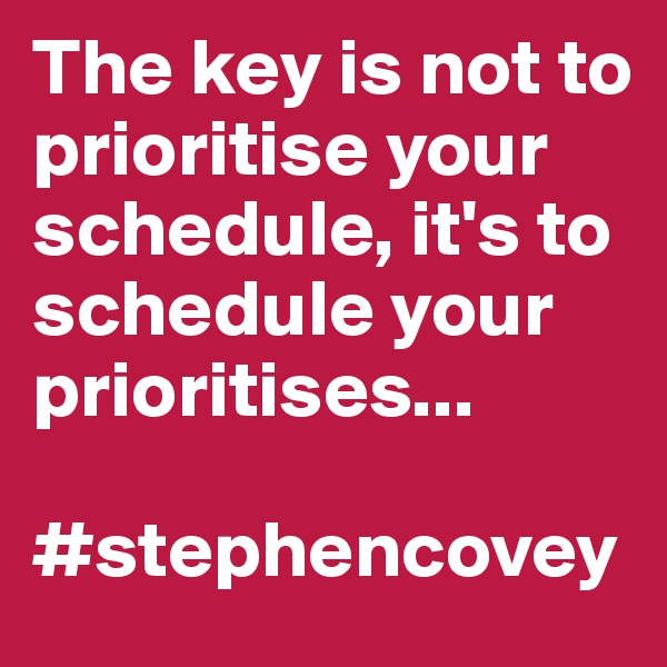 The key is not to prioritise your schedule, it's to schedule your prioritises...  #stephencovey