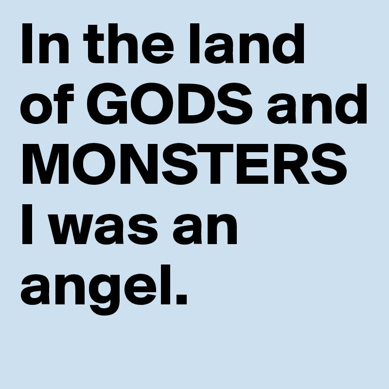 In the land of GODS and MONSTERS I was an angel.