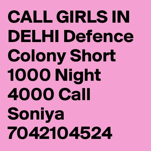 CALL GIRLS IN DELHI Defence Colony Short 1000 Night 4000 Call Soniya 7042104524