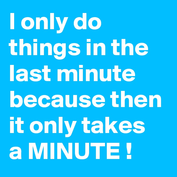 I only do things in the last minute because then it only takes a MINUTE !
