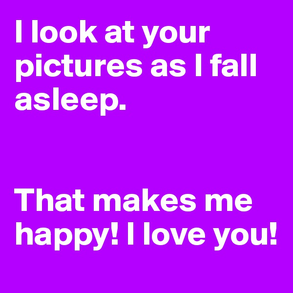 I look at your pictures as I fall asleep.   That makes me happy! I love you!