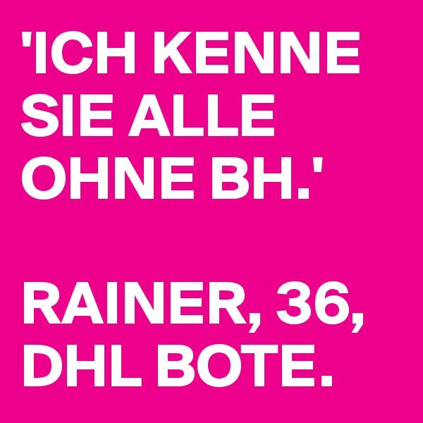 'ICH KENNE SIE ALLE OHNE BH.'  RAINER, 36, DHL BOTE.