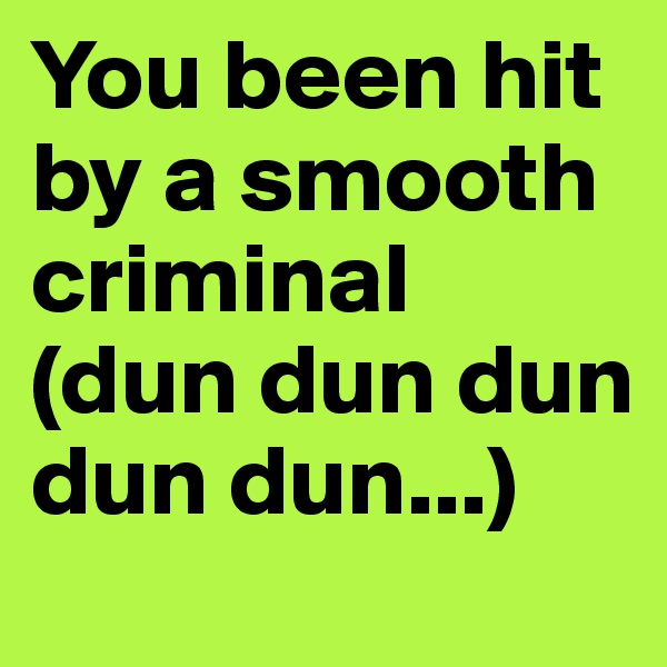 You been hit by a smooth criminal (dun dun dun dun dun...)