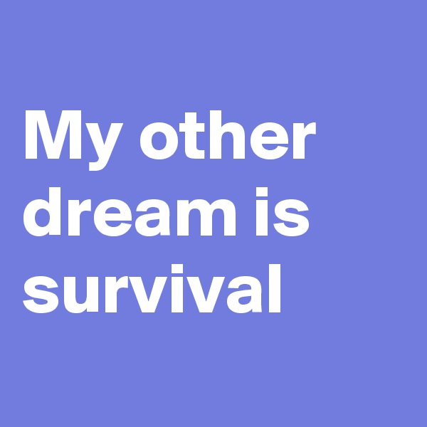 My other dream is survival