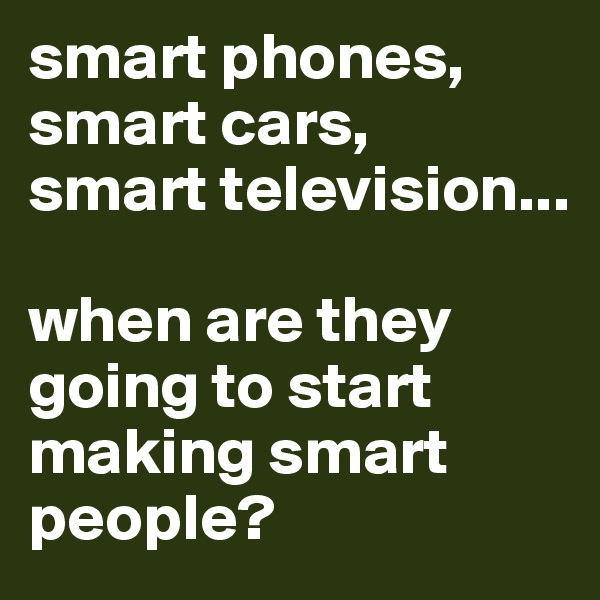 smart phones, smart cars,  smart television...  when are they going to start making smart people?