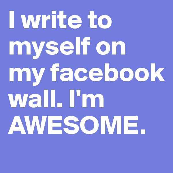 I write to myself on my facebook wall. I'm AWESOME.