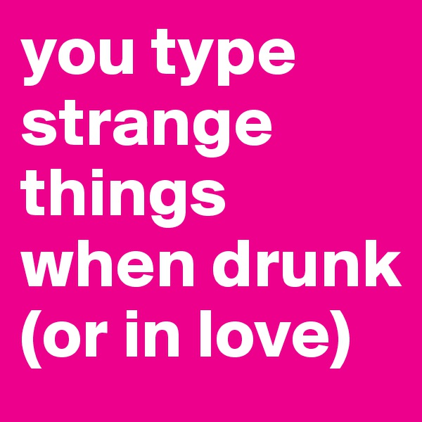 you type strange things when drunk (or in love)