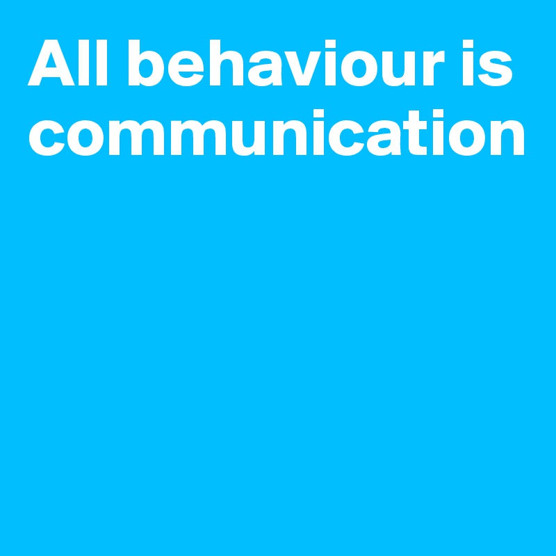 All behaviour is communication