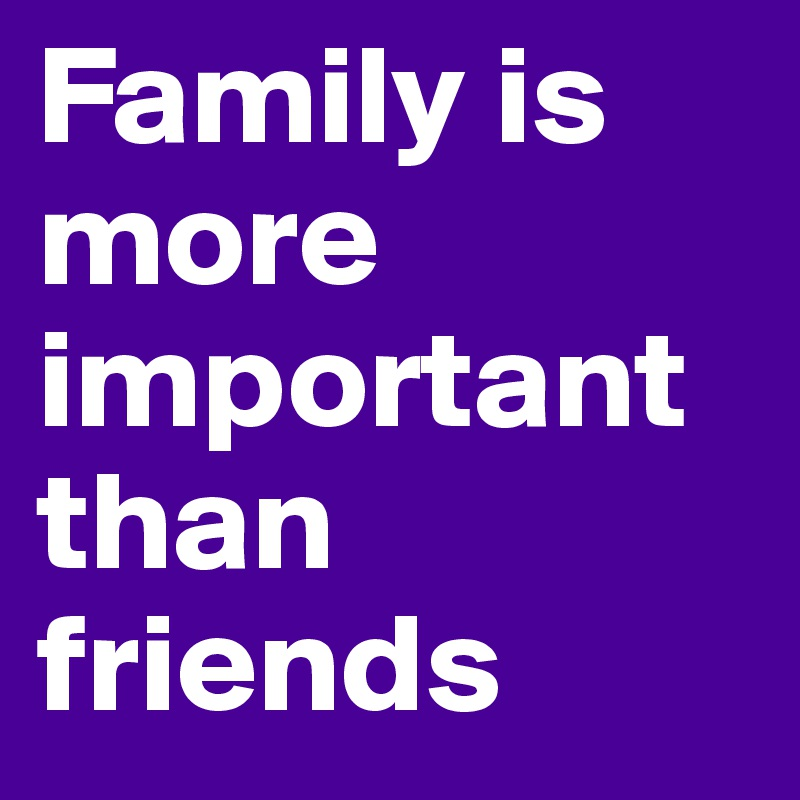 friendship is more important than family The importance of the family - l tom perry  it is more important than ever to make our families the center of our lives and the top of our priorities .