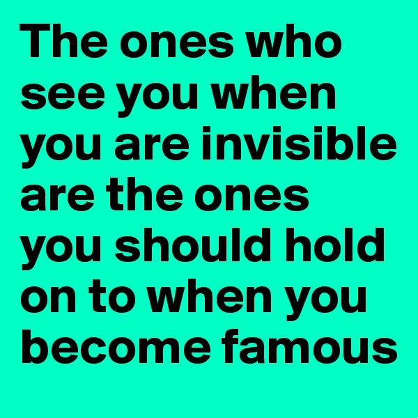 The ones who see you when you are invisible are the ones you should hold on to when you become famous