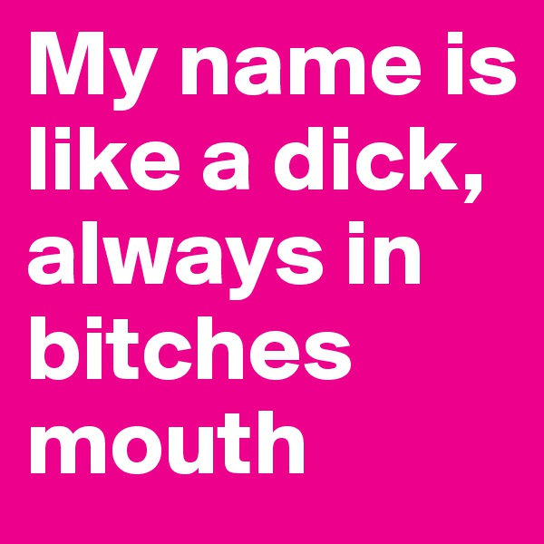 My name is like a dick, always in bitches mouth