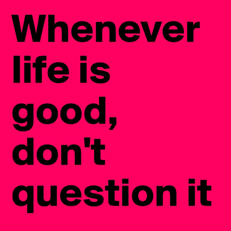 Whenever life is good, don't question it