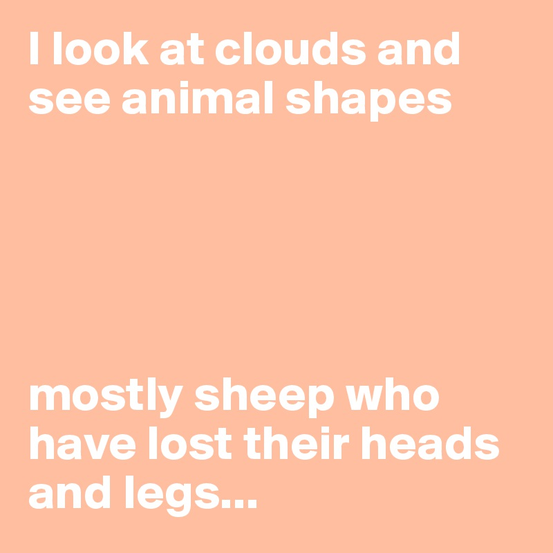 I look at clouds and see animal shapes      mostly sheep who have lost their heads and legs...