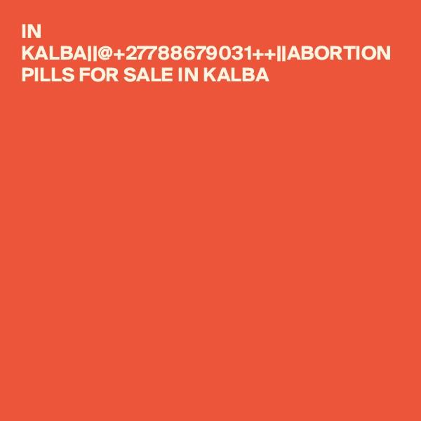 IN KALBA  @+27788679031++  ABORTION PILLS FOR SALE IN KALBA