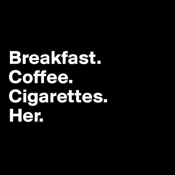 Breakfast. Coffee. Cigarettes.  Her.