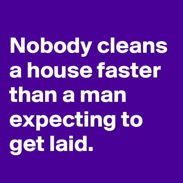 Nobody cleans a house faster than a man expecting to get laid.