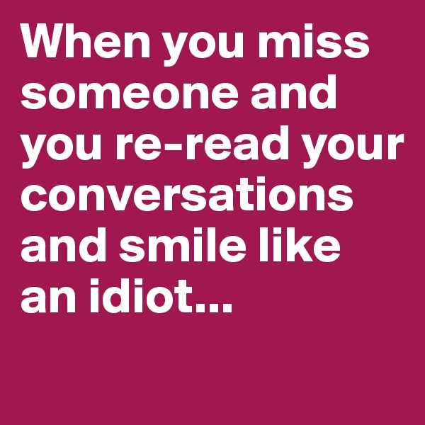 When you miss someone and you re-read your conversations and smile like an idiot...