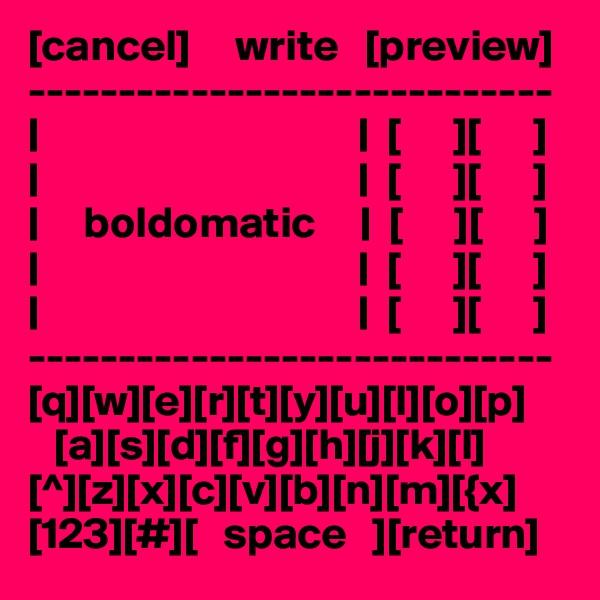 [cancel]     write   [preview] -----------------------------                                         [      ][      ]                                         [      ][      ]       boldomatic        [      ][      ]                                         [      ][      ]                                                          [      ][      ] ----------------------------- [q][w][e][r][t][y][u][I][o][p]    [a][s][d][f][g][h][j][k][l] [^][z][x][c][v][b][n][m][{x] [123][#][   space   ][return]