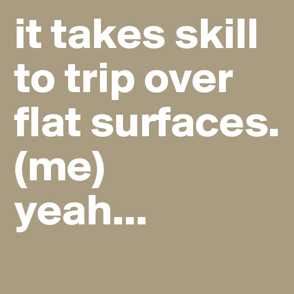 it takes skill to trip over flat surfaces.  (me)  yeah...