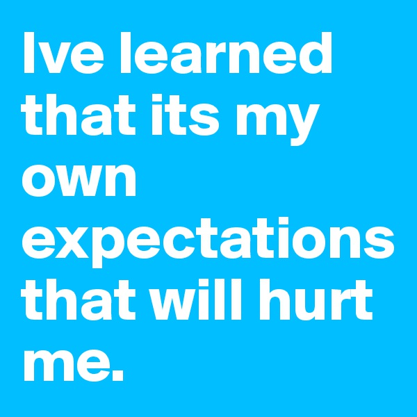 Ive learned that its my own expectations that will hurt me.