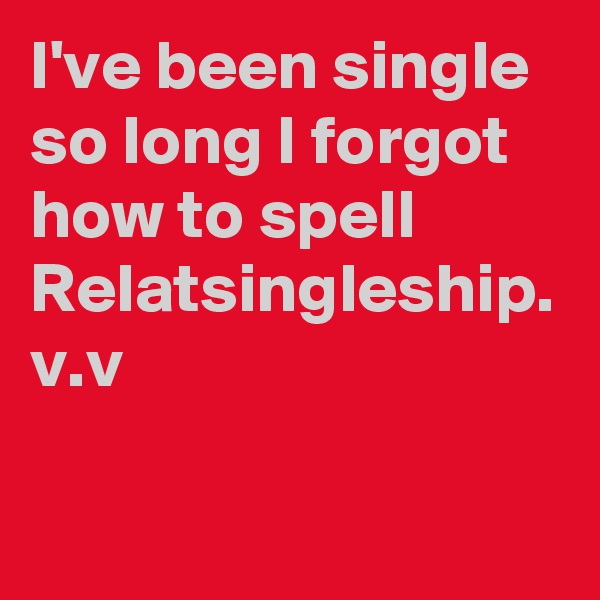 I've been single so long I forgot how to spell Relatsingleship. v.v