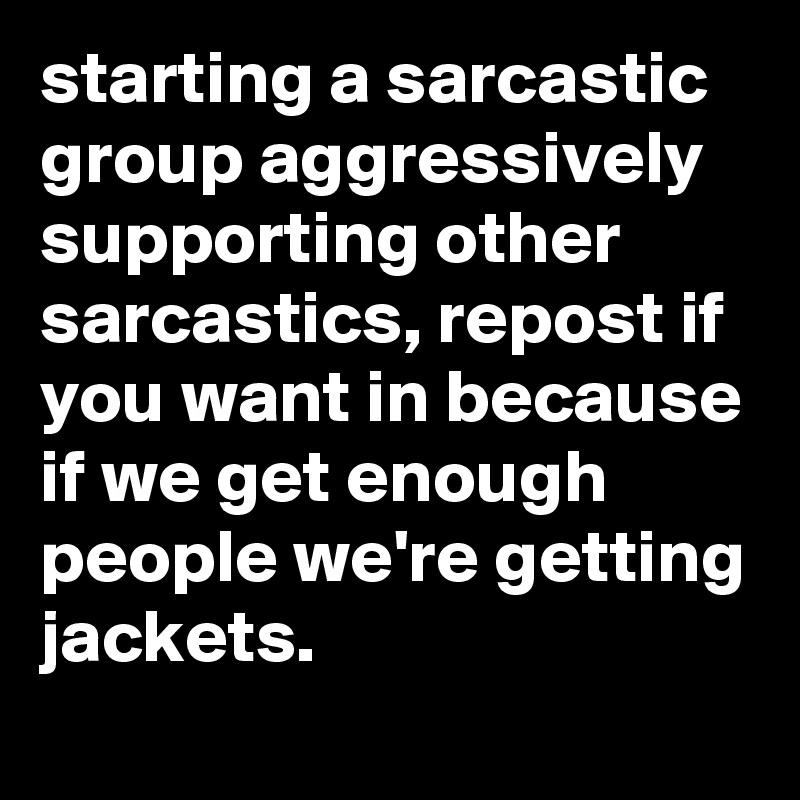 starting a sarcastic group aggressively supporting other sarcastics, repost if you want in because if we get enough people we're getting jackets.